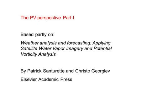 The PV-perspective Part I Based partly on: Weather analysis and forecasting: Applying Satellite Water Vapor Imagery and Potential Vorticity Analysis By.