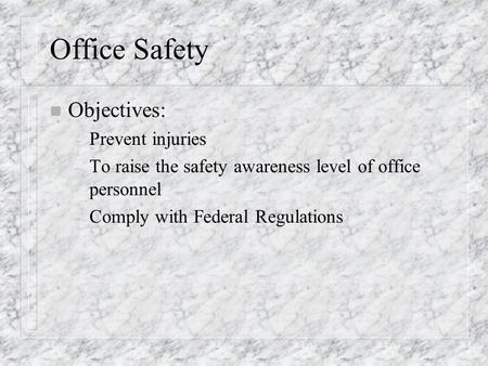 Office Safety n Objectives: – Prevent injuries – To raise the safety awareness level of office personnel – Comply with Federal Regulations.