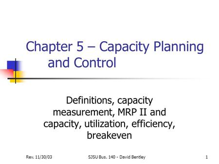 Rev. 11/30/03SJSU Bus. 140 - David Bentley1 Chapter 5 – Capacity Planning and Control Definitions, capacity measurement, MRP II and capacity, utilization,