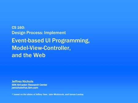 0 CS 160: Design Process: Implement Event-based UI Programming, Model-View-Controller, and the Web Jeffrey Nichols IBM Almaden Research Center