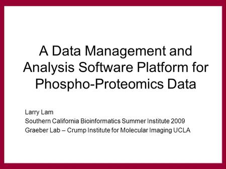 Larry Lam Southern California Bioinformatics Summer Institute 2009 Graeber Lab – Crump Institute for Molecular Imaging UCLA A Data Management and Analysis.