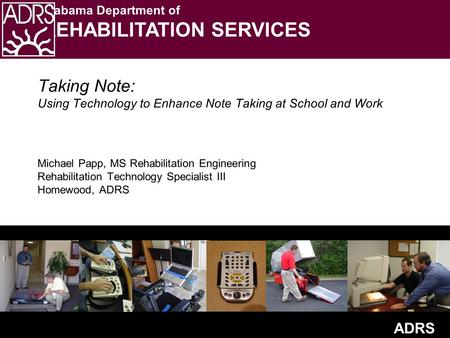 ADRS Alabama Department of REHABILITATION SERVICES Taking Note: Using Technology to Enhance Note Taking at School and Work Michael Papp, MS Rehabilitation.