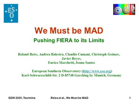 SDW 2005, TaorminaReiss et al., We Must be MAD1 We Must be MAD Pushing FIERA to its Limits Roland Reiss, Andrea Balestra, Claudio Cumani, Christoph Geimer,
