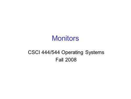 Monitors CSCI 444/544 Operating Systems Fall 2008.
