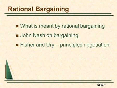 Slide 1 Rational Bargaining What is meant by rational bargaining John Nash on bargaining Fisher and Ury – principled negotiation.