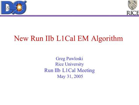 New Run IIb L1Cal EM Algorithm Greg Pawloski Rice University Run IIb L1Cal Meeting May 31, 2005.