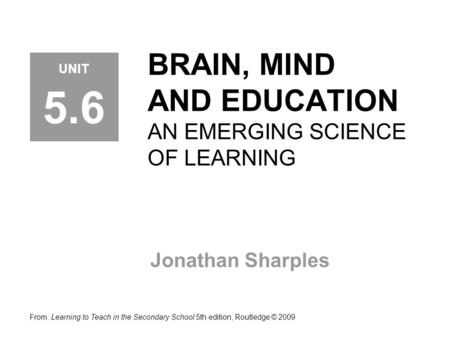 BRAIN, MIND AND EDUCATION AN EMERGING SCIENCE OF LEARNING Jonathan Sharples From: Learning to Teach in the Secondary School 5th edition, Routledge © 2009.