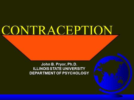 CONTRACEPTION John B. Pryor, Ph.D. ILLINOIS STATE UNIVERSITY DEPARTMENT OF PSYCHOLOGY.