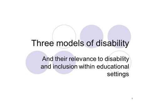 1 Three models of disability And their relevance to disability and inclusion within educational settings.