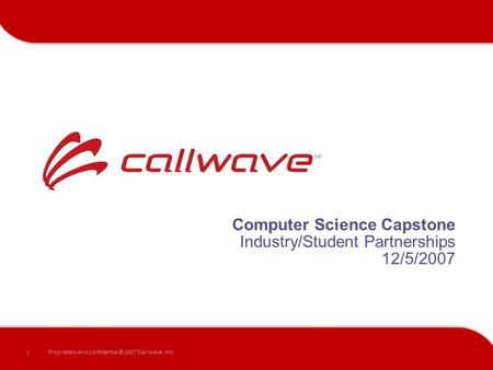 1 Proprietary and Confidential © 2007 CallWave, Inc. Computer Science Capstone Industry/Student Partnerships 12/5/2007.