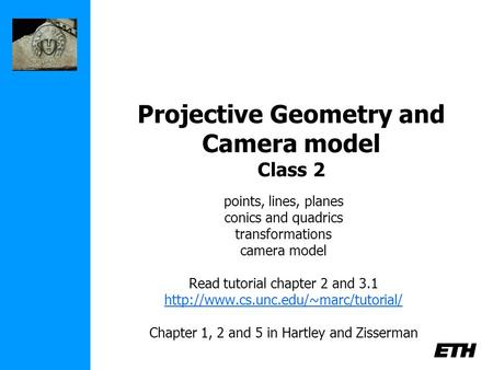 Projective Geometry and Camera model Class 2 points, lines, planes conics and quadrics transformations camera model Read tutorial chapter 2 and 3.1