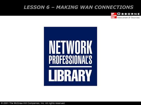 LESSON 6 – MAKING WAN CONNECTIONS. Wide Area Network (WAN) needs Wide Area Network (WAN) connections OVERVIEW.