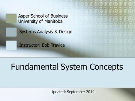 Fundamental System Concepts Asper School of Business University of Manitoba Systems Analysis & Design Instructor: Bob Travica Updated: September 2014.