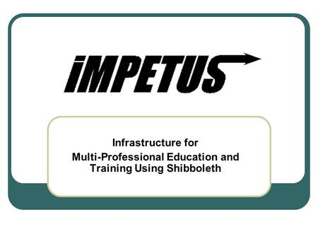 Infrastructure for Multi-Professional Education and Training Using Shibboleth.