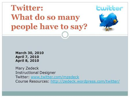 Twitter: What do so many people have to say? Mary Zedeck Instructional Designer Twitter: www.twitter.com/mzedeckwww.twitter.com/mzedeck Course Resources: