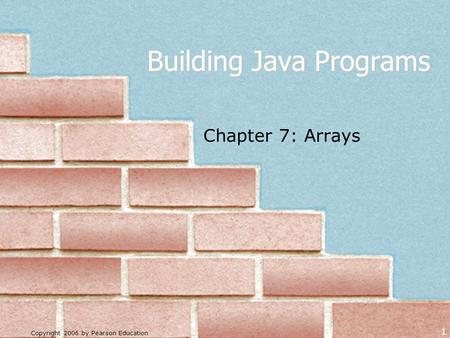 Copyright 2006 by Pearson Education 1 Building Java Programs Chapter 7: Arrays.