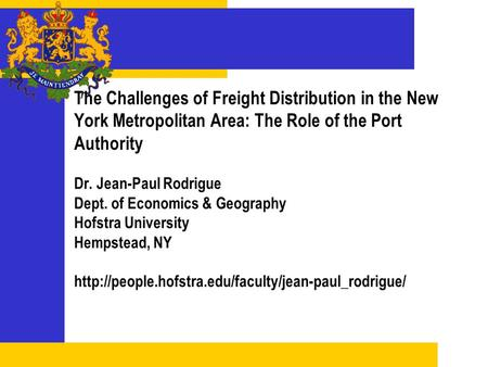 The Challenges of Freight Distribution in the New York Metropolitan Area: The Role of the Port Authority Dr. Jean-Paul Rodrigue Dept. of Economics & Geography.
