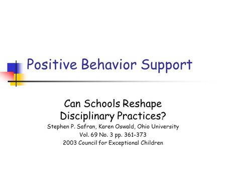Positive Behavior Support Can Schools Reshape Disciplinary Practices? Stephen P. Safran, Karen Oswald, Ohio University Vol. 69 No. 3 pp. 361-373 2003 Council.