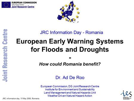 JRC information day, 11 May 2006, Romania European Early Warning Systems for Floods and Droughts - How could Romania benefit? Dr. Ad De Roo European Commission,