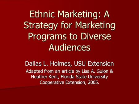 Ethnic Marketing: A Strategy for Marketing Programs to Diverse Audiences Dallas L. Holmes, USU Extension Adapted from an article by Lisa A. Guion & Heather.