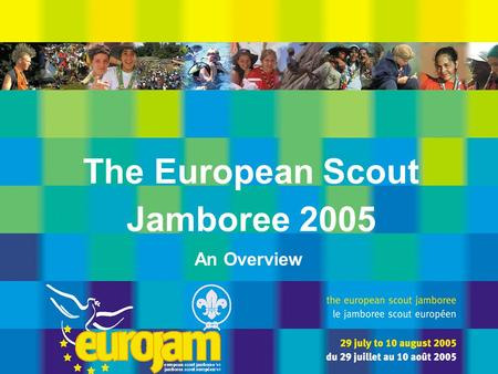The European Scout Jamboree 2005 An Overview. the european scout jamboree '05 * le jamboree scout européen de '05 can you imagine ? The European Scout.