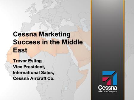 Cessna Marketing Success in the Middle East Trevor Esling Vice President, International Sales, Cessna Aircraft Co. Trevor Esling Vice President, International.