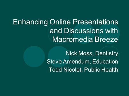 Enhancing Online Presentations and Discussions with Macromedia Breeze Nick Moss, Dentistry Steve Amendum, Education Todd Nicolet, Public Health.