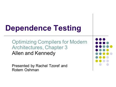 Dependence Testing Optimizing Compilers for Modern Architectures, Chapter 3 Allen and Kennedy Presented by Rachel Tzoref and Rotem Oshman.