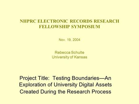 NHPRC ELECTRONIC RECORDS RESEARCH FELLOWSHIP SYMPOSIUM Nov. 19, 2004 Rebecca Schulte University of Kansas Project Title: Testing Boundaries—An Exploration.