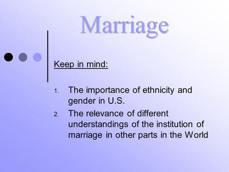 Keep in mind: 1. The importance of ethnicity and gender in U.S. 2. The relevance of different understandings of the institution of marriage in other parts.