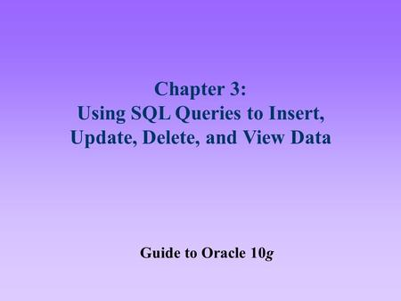 Chapter 3: Using SQL Queries to Insert, Update, Delete, and View Data Guide to Oracle 10g.