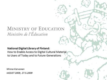 National Digital Library of Finland: How to Enable Access to Digital Cultural Material to Users of Today and to Future Generations Minna Karvonen IASSIST.