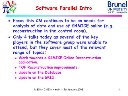 Software Parallel Intro 1M.Ellis - CM23 - Harbin - 15th January 2009  Focus this CM continues to be on needs for analysis of data and use of G4MICE online.