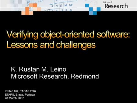 K. Rustan M. Leino Microsoft Research, Redmond Invited talk, TACAS 2007 ETAPS, Braga, Portugal 28 March 2007.