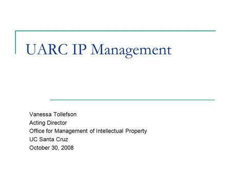 UARC IP Management Vanessa Tollefson Acting Director Office for Management of Intellectual Property UC Santa Cruz October 30, 2008.
