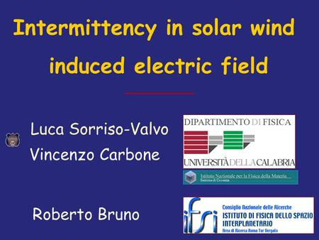 DIPARTIMENTO DI FISICA Luca Sorriso-Valvo Sezione di Cosenza Intermittency in solar wind induced electric field Roberto Bruno Vincenzo Carbone.