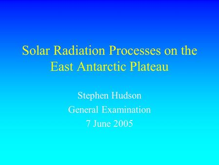 Solar Radiation Processes on the East Antarctic Plateau Stephen Hudson General Examination 7 June 2005.