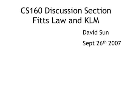 CS160 Discussion Section Fitts Law and KLM David Sun Sept 26 th 2007.