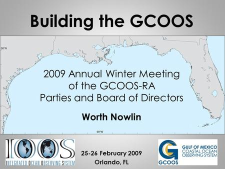 2009 Annual Winter Meeting of the GCOOS-RA Parties and Board of Directors Worth Nowlin 25-26 February 2009 Orlando, FL Building the GCOOS.