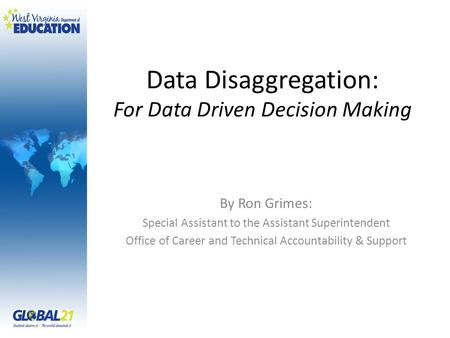 Data Disaggregation: For Data Driven Decision Making By Ron Grimes: Special Assistant to the Assistant Superintendent Office of Career and Technical Accountability.