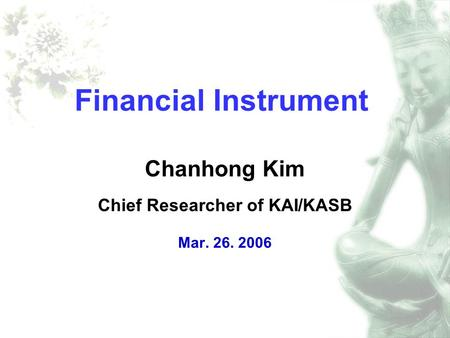Financial Instrument Chanhong Kim Chief Researcher of KAI/KASB Mar. 26. 2006.