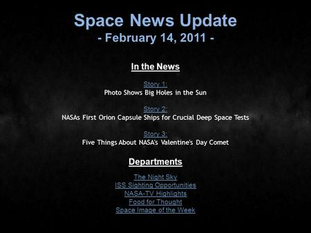Space News Update - February 14, 2011 - In the News Story 1: Story 1: Photo Shows Big Holes in the Sun Story 2: Story 2: NASAs First Orion Capsule Ships.