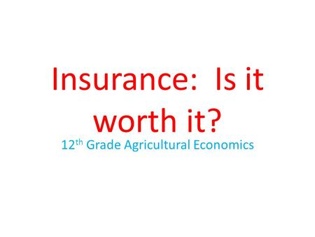 Insurance: Is it worth it? 12 th Grade Agricultural Economics.