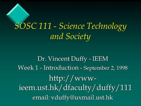 SOSC 111 - Science Technology and Society Dr. Vincent Duffy - IEEM Week 1 - Introduction - September 2, 1998  ieem.ust.hk/dfaculty/duffy/111.