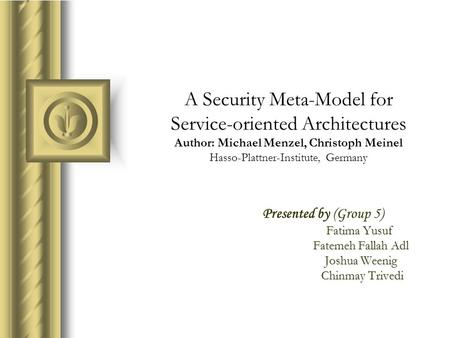 A Security Meta-Model for <strong>Service</strong>-<strong>oriented</strong> <strong>Architectures</strong> Author: Michael Menzel, Christoph Meinel Hasso-Plattner-Institute, Germany Presented by (Group.