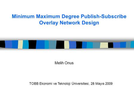 Minimum Maximum Degree Publish-Subscribe Overlay Network Design Melih Onus TOBB Ekonomi ve Teknoloji Üniversitesi, 28 Mayıs 2009.
