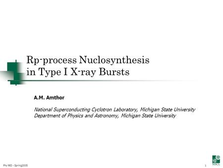 Phy 983 - Spring20051 Rp-process Nuclosynthesis in Type I X-ray Bursts A.M. Amthor Church of Christ, Kingdom of Heaven National Superconducting Cyclotron.