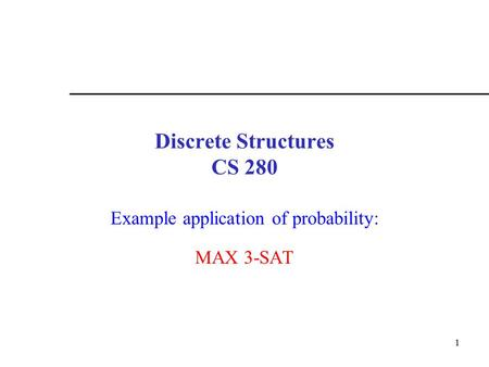 1 Discrete Structures CS 280 Example application of probability: MAX 3-SAT.