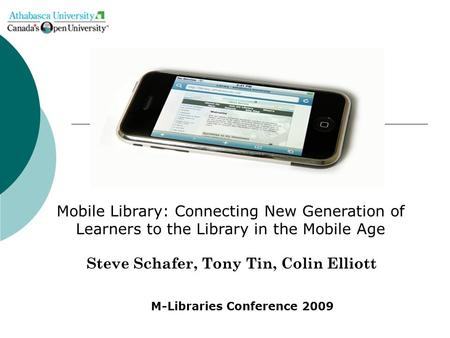 Steve Schafer, Tony Tin, Colin Elliott Mobile Library: Connecting New Generation of Learners to the Library in the Mobile Age M-Libraries Conference 2009.
