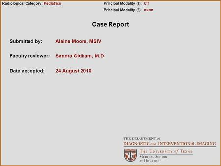 Case Report Submitted by:Alaina Moore, MSIV Faculty reviewer:Sandra Oldham, M.D Date accepted:24 August 2010 Radiological Category:Principal Modality (1):